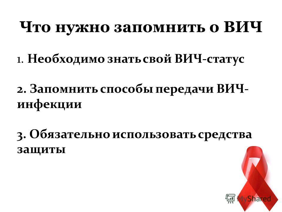 Что нужно запомнить о ВИЧ 1. Необходимо знать свой ВИЧ-статус 2. Запомнить способы передачи ВИЧ- инфекции 3. Обязательно использовать средства защиты