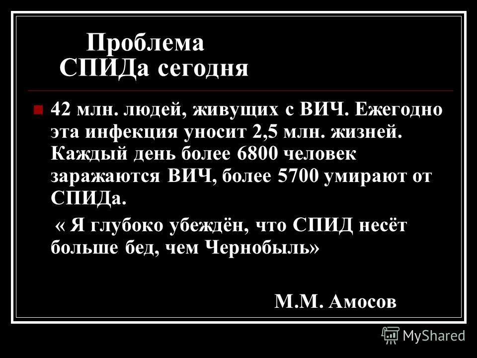 Проблема СПИДа сегодня 42 млн. людей, живущих с ВИЧ. Ежегодно эта инфекция уносит 2,5 млн. жизней. Каждый день более 6800 человек заражаются ВИЧ, более 5700 умирают от СПИДа. « Я глубоко убеждён, что СПИД несёт больше бед, чем Чернобыль» М.М. Амосов