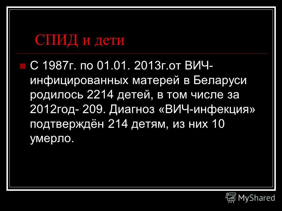 СПИД и дети С 1987 г. по 01.01. 2013 г.от ВИЧ- инфицированных матерей в Беларуси родилось 2214 детей, в том числе за 2012 год- 209. Диагноз «ВИЧ-инфекция» подтверждён 214 детям, из них 10 умерло.