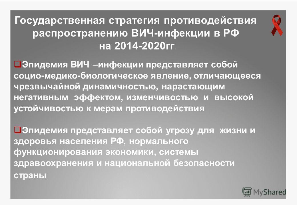 Государственная стратегия противодействия распространению ВИЧ-инфекции в РФ на 2014-2020 гг. Эпидемия ВИЧ –инфекции представляет собой социо-медико-биологическое явление, отличающееся чрезвычайной динамичностью, нарастающим негативным эффектом, измен