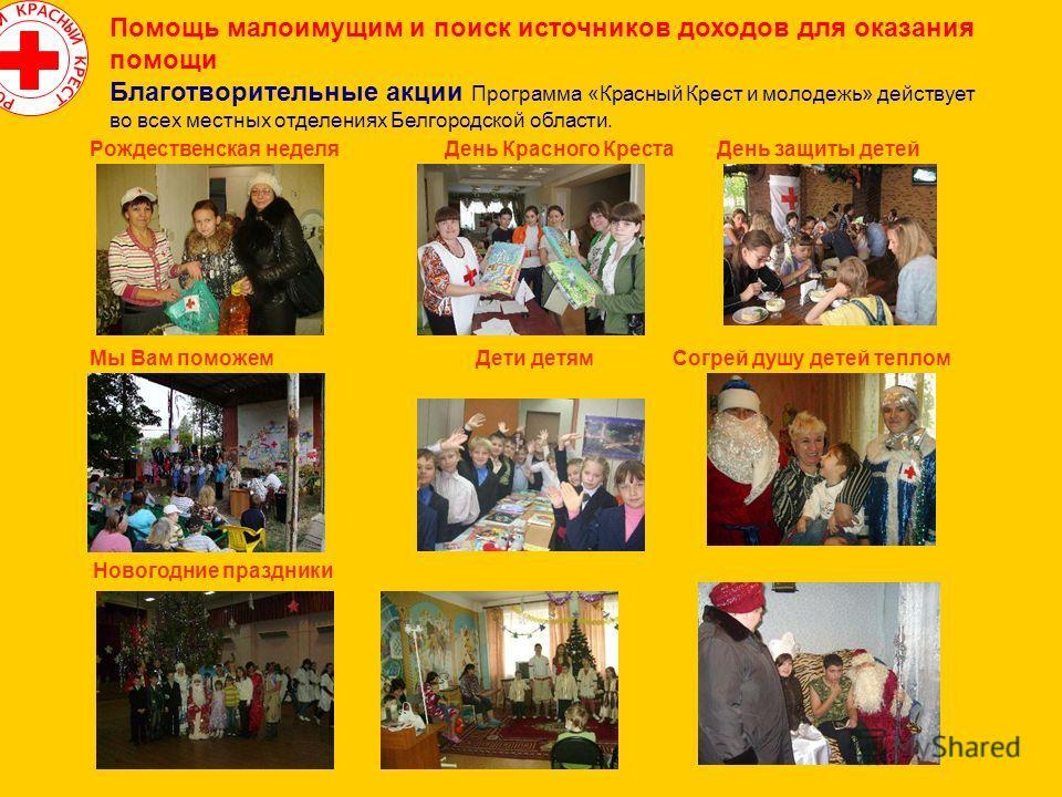 Помощь малоимущим и поиск источников доходов для оказания помощи Благотворительные акции Программа «Красный Крест и молодежь» действует во всех местных отделениях Белгородской области. Рождественская неделя День Красного Креста День защиты детей Мы В