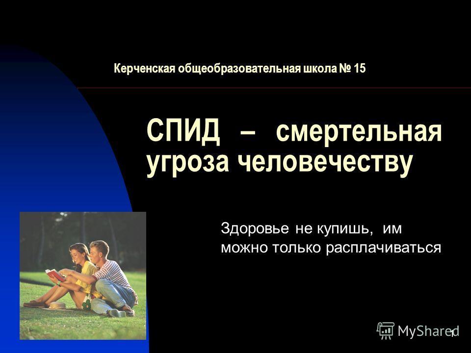 1 СПИД – смертельная угроза человечеству Здоровье не купишь, им можно только расплачиваться Керченская общеобразовательная школа 15