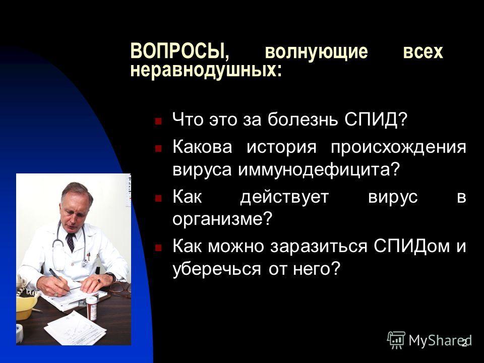 2 ВОПРОСЫ, волнующие всех неравнодушных: Что это за болезнь СПИД? Какова история происхождения вируса иммунодефицита? Как действует вирус в организме? Как можно заразиться СПИДом и уберечься от него?