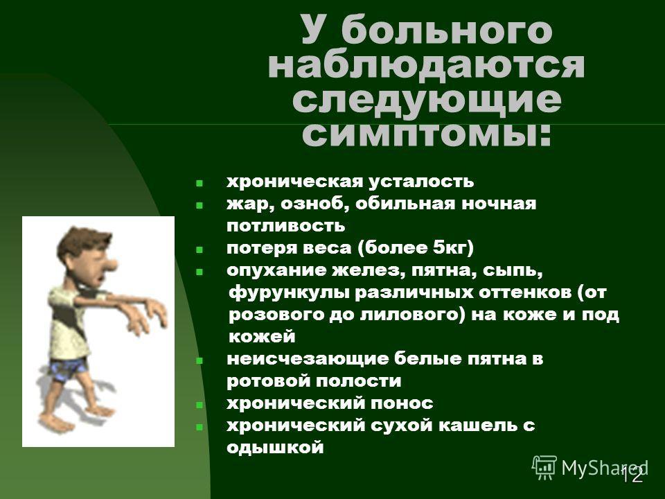 У больного наблюдаются следующие симптомы: хроническая усталость жар, озноб, обильная ночная потливость потеря веса (более 5 кг) опухание желез, пятна, сыпь, фурункулы различных оттенков (от розового до лилового) на коже и под кожей неисчезающие белы