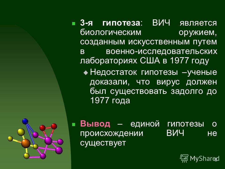 6 3-я гипотеза: ВИЧ является биологическим оружием, созданным искусственным путем в военно-исследовательских лабораториях США в 1977 году Недостаток гипотезы –ученые доказали, что вирус должен был существовать задолго до 1977 года Вывод – единой гипо