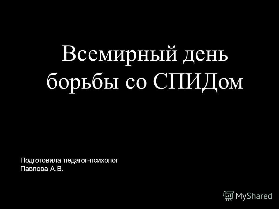 Всемирный день борьбы со СПИДом Подготовила педагог-психолог Павлова А.В.