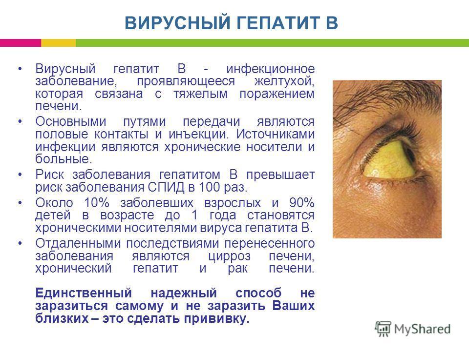 Вирусный гепатит В - инфекционное заболевание, проявляющееся желтухой, которая связана с тяжелым поражением печени. Основными путями передачи являются половые контакты и инъекции. Источниками инфекции являются хронические носители и больные. Риск заб