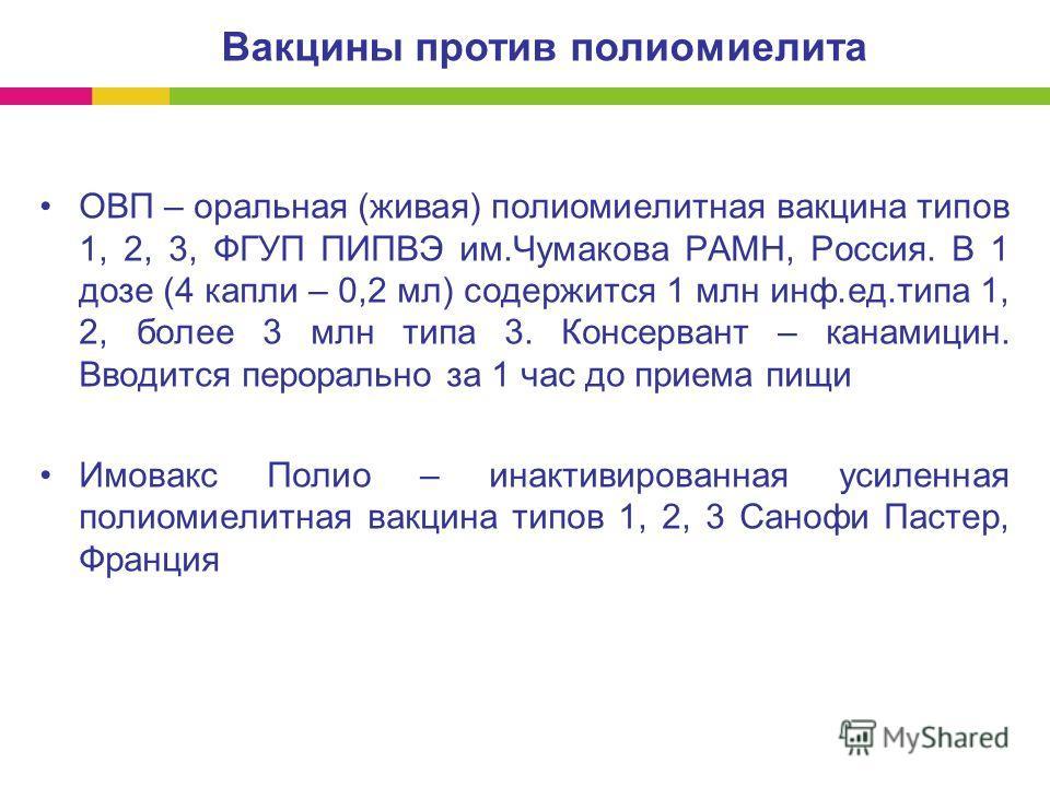 ОВП – оральная (живая) полиомиелитная вакцина типов 1, 2, 3, ФГУП ПИПВЭ им.Чумакова РАМН, Россия. В 1 дозе (4 капли – 0,2 мл) содержится 1 млн инф.ед.типа 1, 2, более 3 млн типа 3. Консервант – канамицин. Вводится перорально за 1 час до приема пищи И