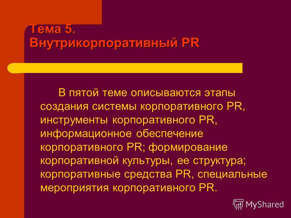 Тема 5. Внутрикорпоративный PR В пятой теме описываются этапы создания системы корпоративного PR, инструменты корпоративного PR, информационное обеспечение корпоративного PR; формирование корпоративной культуры, ее структура; корпоративные средства P