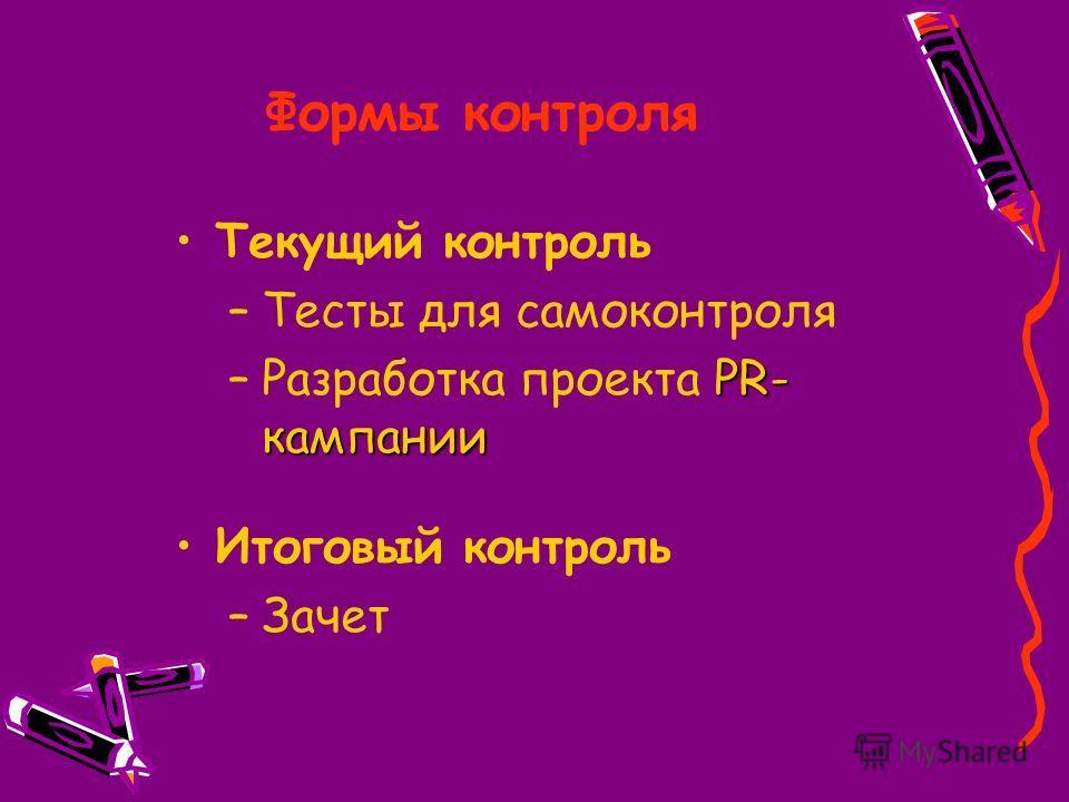 Формы контроля Текущий контроль –Тесты для самоконтроля PR- кампании –Разработка проекта PR- кампании Итоговый контроль –Зачет
