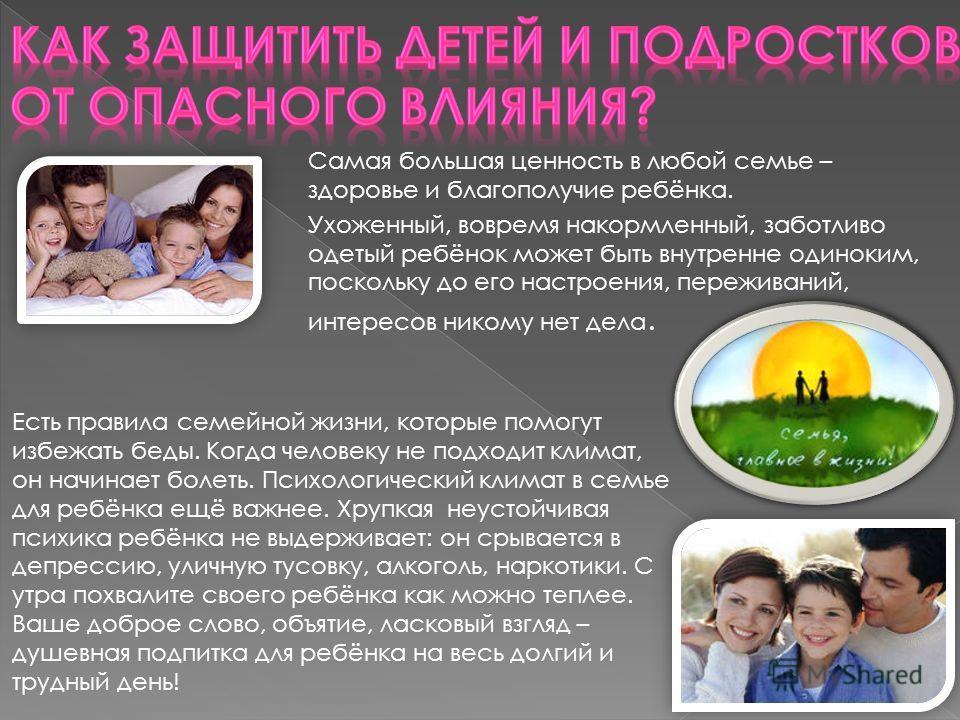 Самая большая ценность в любой семье – здоровье и благополучие ребёнка. Ухоженный, вовремя накормленный, заботливо одетый ребёнок может быть внутренне одиноким, поскольку до его настроения, переживаний, интересов никому нет дела. Есть правила семейно
