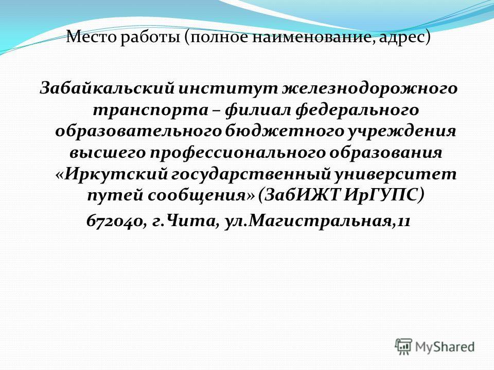 Место работы (полное наименование, адрес) Забайкальский институт железнодорожного транспорта – филиал федерального образовательного бюджетного учреждения высшего профессионального образования «Иркутский государственный университет путей сообщения» (З