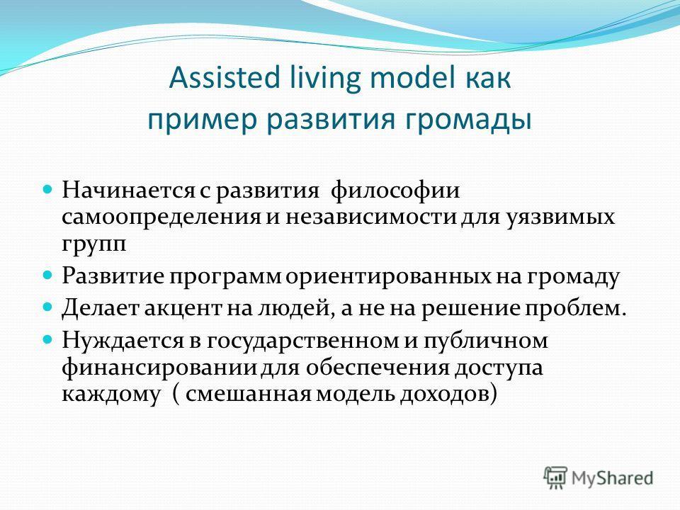 Assisted living model как пример развития громады Начинается с развития философии самоопределения и независимости для уязвимых групп Развитие программ ориентированных на громаду Делает акцент на людей, а не на решение проблем. Нуждается в государстве