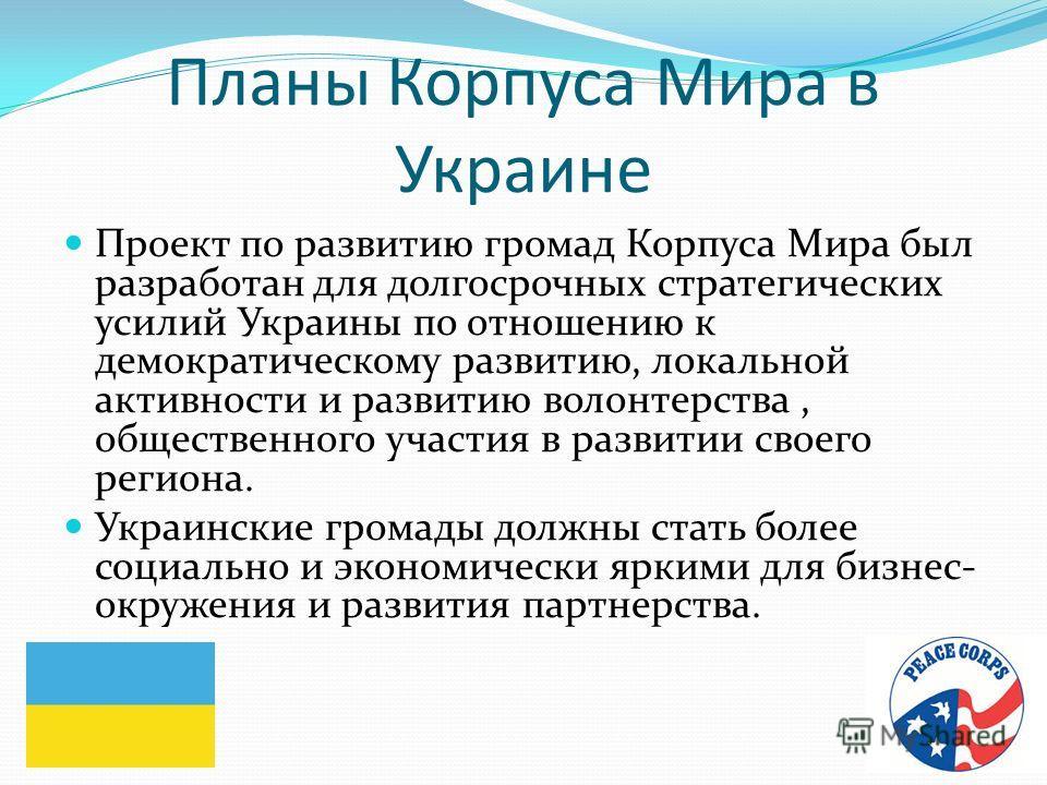 Планы Корпуса Мира в Украине Проект по развитию громад Корпуса Мира был разработан для долгосрочных стратегических усилий Украины по отношению к демократическому развитию, локальной активности и развитию волонтерства, общественного участия в развитии