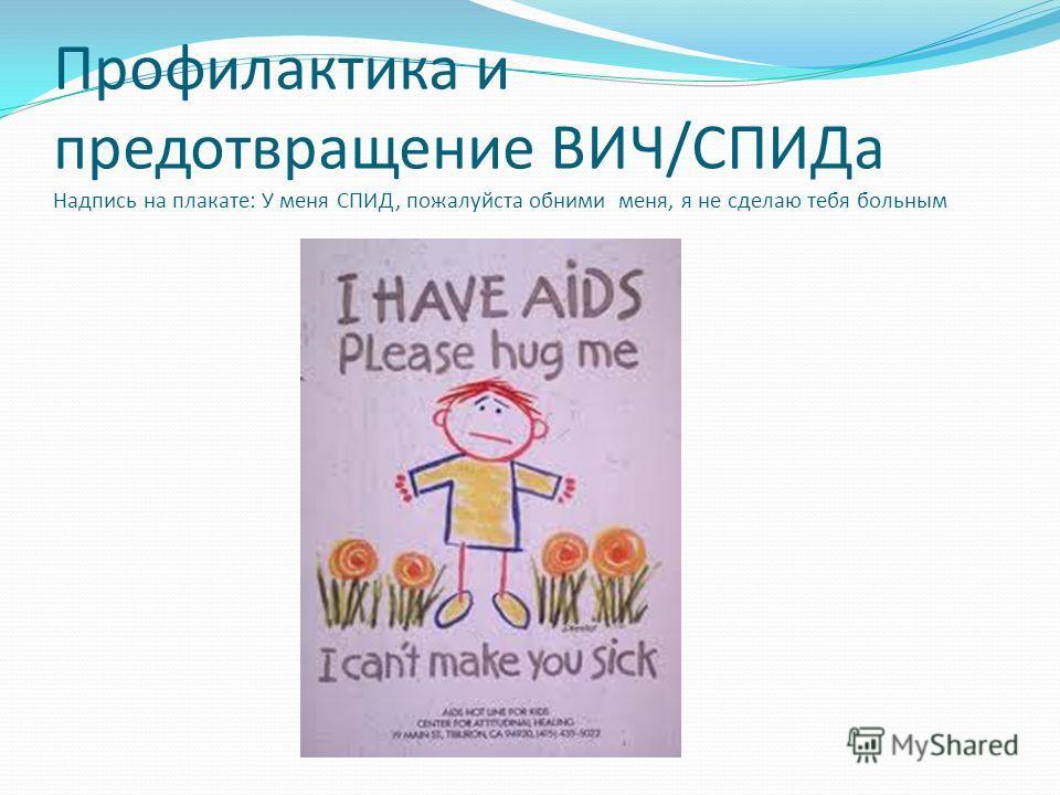 Профилактика и предотвращение ВИЧ/СПИДа Надпись на плакате: У меня СПИД, пожалуйста обними меня, я не сделаю тебя больным