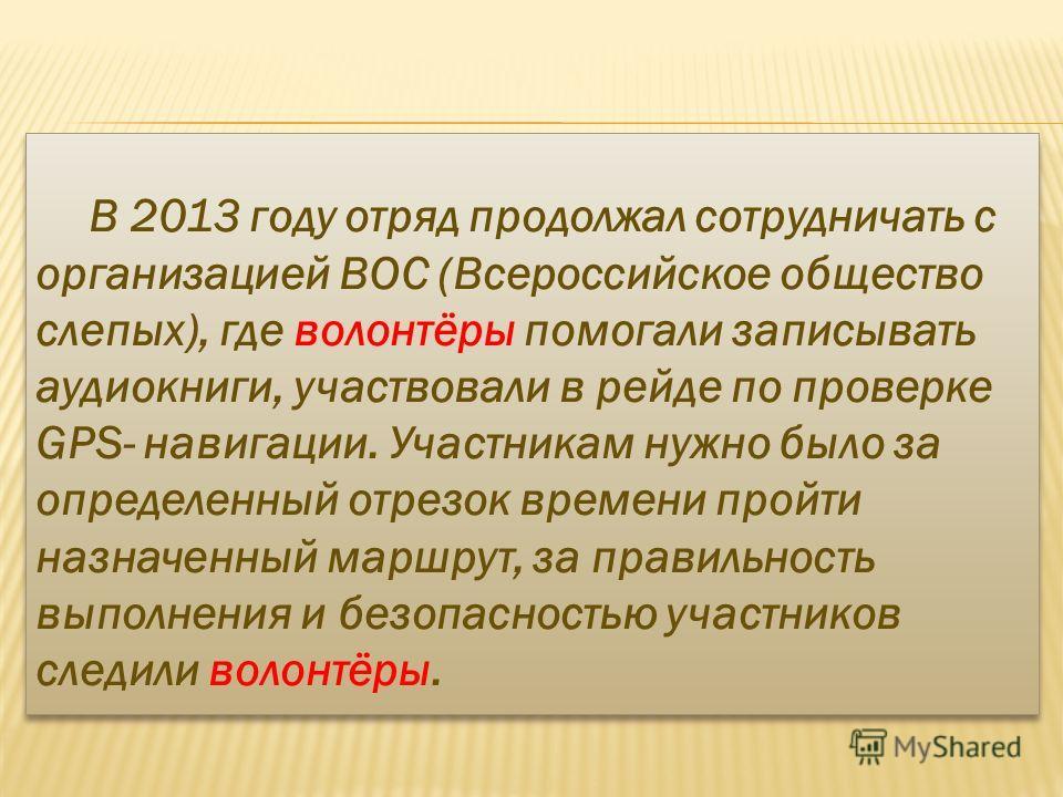 В 2013 году отряд продолжал сотрудничать с организацией ВОС (Всероссийское общество слепых), где волонтёры помогали записывать аудиокниги, участвовали в рейде по проверке GPS- навигации. Участникам нужно было за определенный отрезок времени пройти на