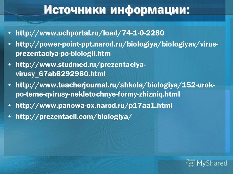Источники информации: http://www.uchportal.ru/load/74-1-0-2280 http://power-point-ppt.narod.ru/biologiya/biologiyav/virus- prezentaciya-po-biologii.htm http://www.studmed.ru/prezentaciya- virusy_67ab6292960. html http://www.teacherjournal.ru/shkola/b