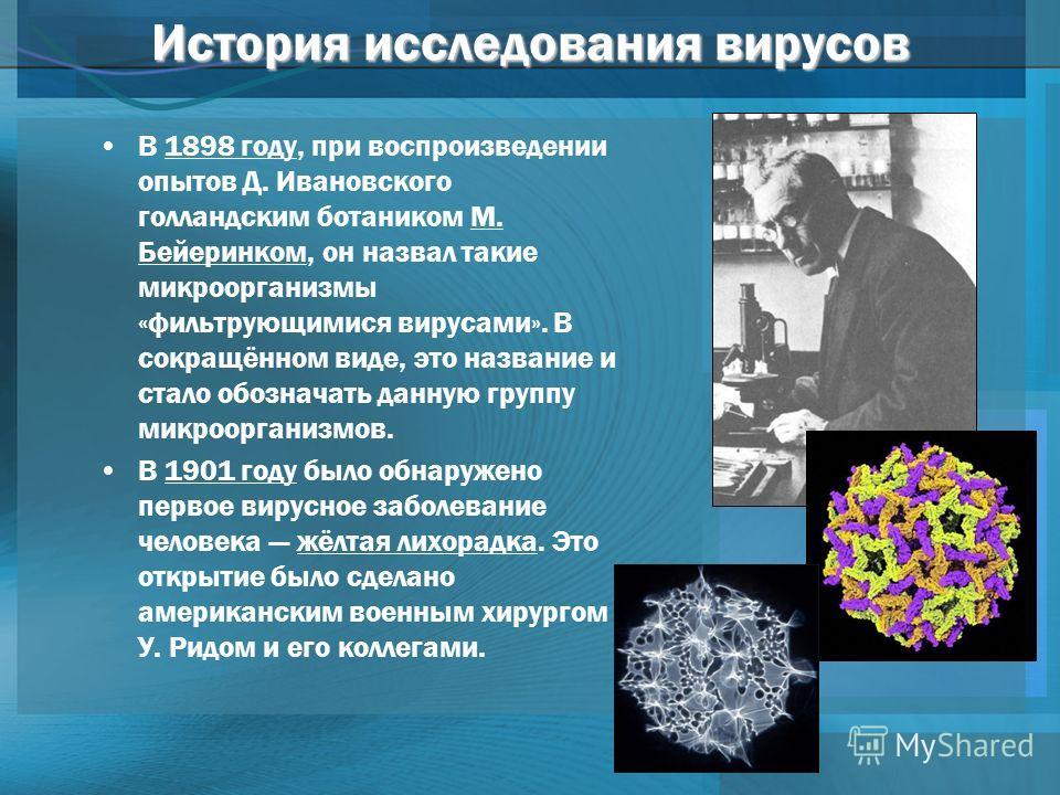 История исследования вирусов В 1898 году, при воспроизведении опытов Д. Ивановского голландским ботаником М. Бейеринком, он назвал такие микроорганизмы «фильтрующимися вирусами». В сокращённом виде, это название и стало обозначать данную группу микро