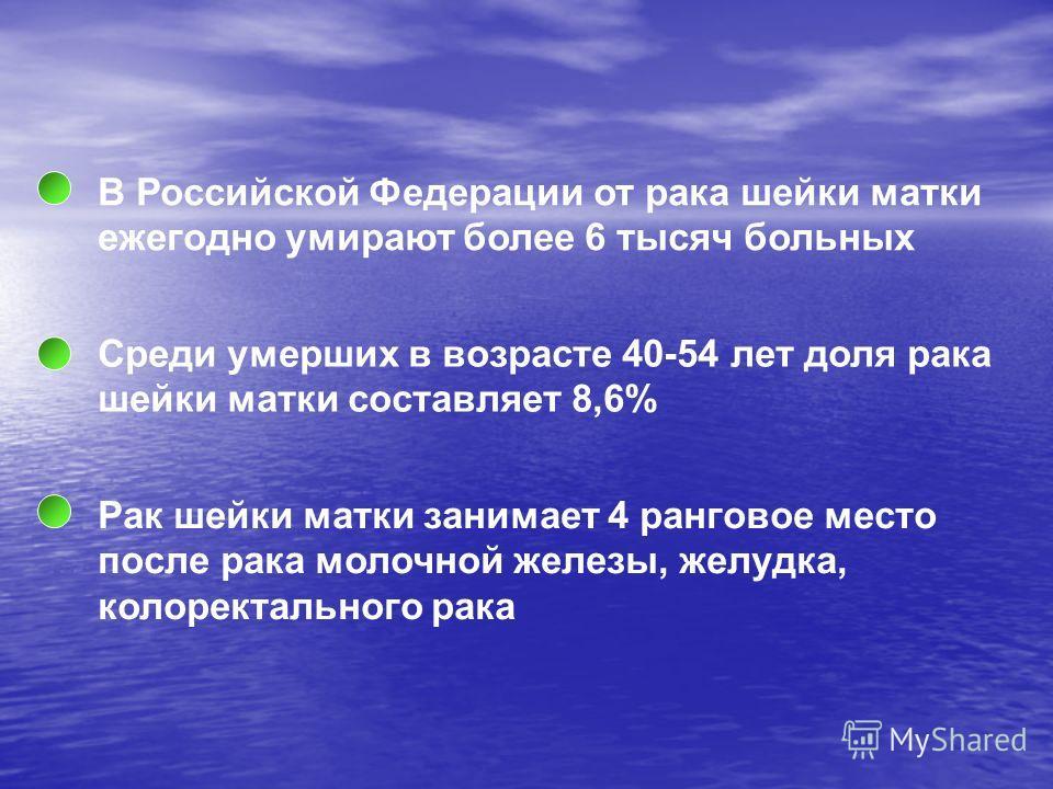 В Российской Федерации от рака шейки матки ежегодно умирают более 6 тысяч больных Среди умерших в возрасте 40-54 лет доля рака шейки матки составляет 8,6% Рак шейки матки занимает 4 ранговое место после рака молочной железы, желудка, колоректального