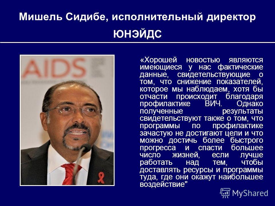 Мишель Сидибе, исполнительный директор ЮНЭЙДС «Хорошей новостью являются имеющиеся у нас фактические данные, свидетельствующие о том, что снижение показателей, которое мы наблюдаем, хотя бы отчасти происходит благодаря профилактике ВИЧ. Однако получе