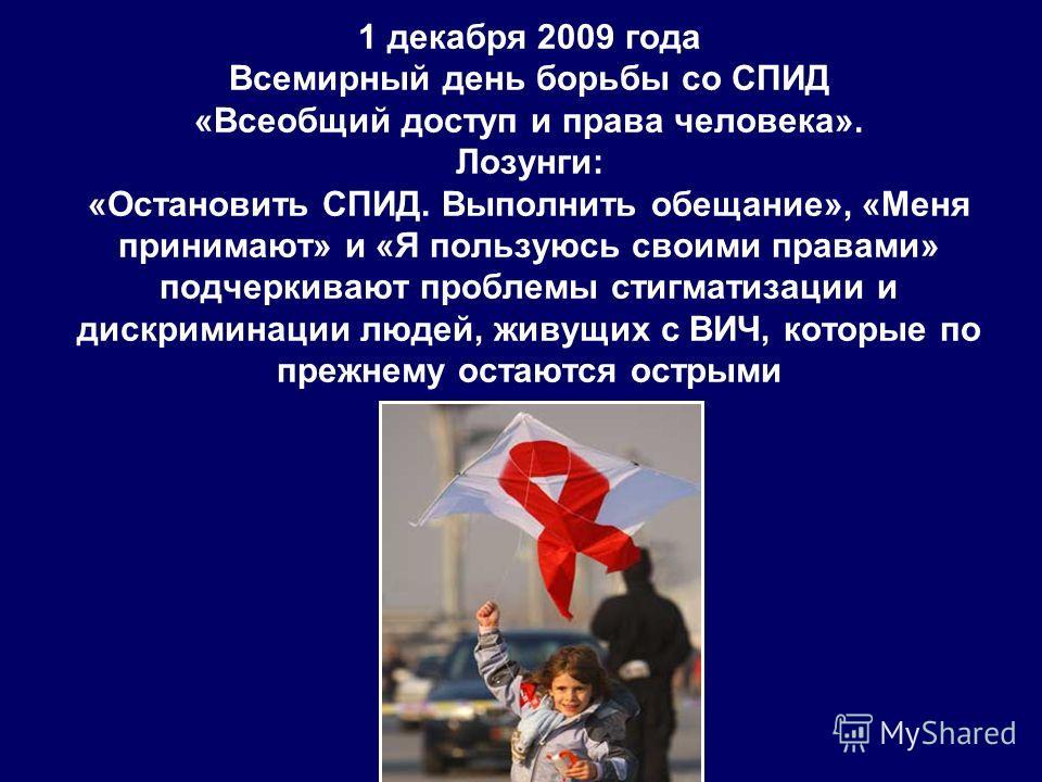 1 декабря 2009 года Всемирный день борьбы со СПИД «Всеобщий доступ и права человека». Лозунги: «Остановить СПИД. Выполнить обещание», «Меня принимают» и «Я пользуюсь своими правами» подчеркивают проблемы стигматизации и дискриминации людей, живущих с