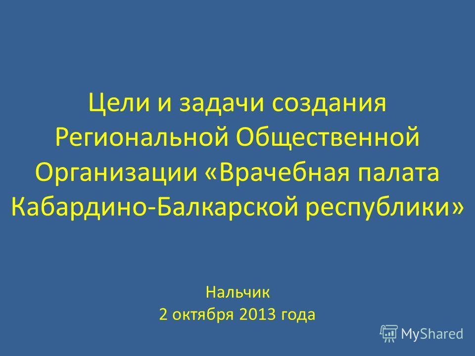 Цели и задачи создания Региональной Общественной Организации «Врачебная палата Кабардино-Балкарской республики» Нальчик 2 октября 2013 года