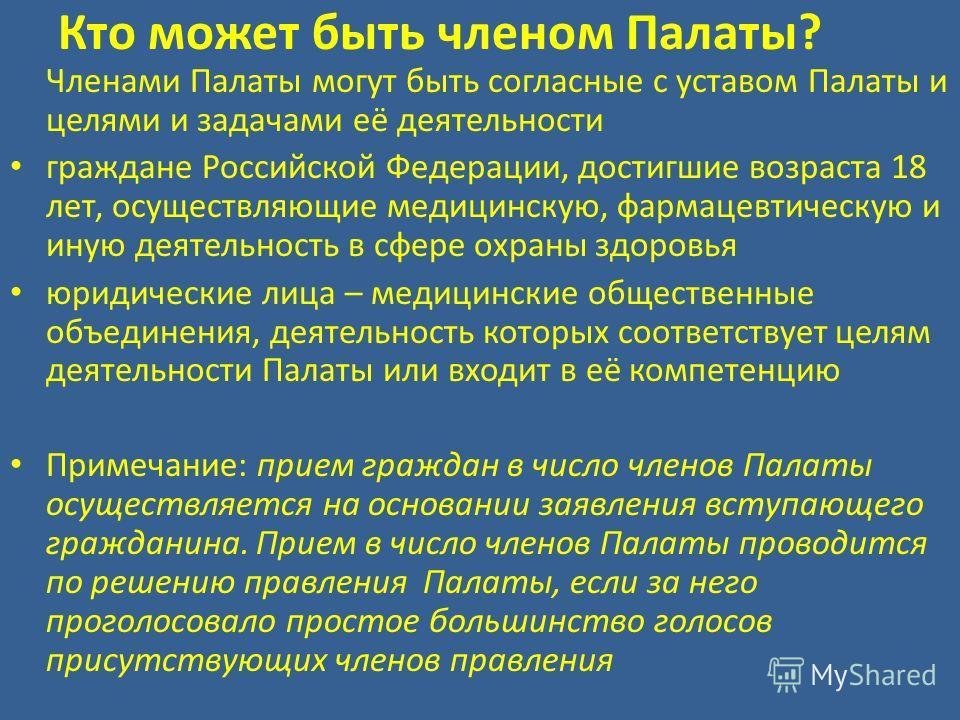 Кто может быть членом Палаты? Членами Палаты могут быть согласные с уставом Палаты и целями и задачами её деятельности граждане Российской Федерации, достигшие возраста 18 лет, осуществляющие медицинскую, фармацевтическую и иную деятельность в сфере