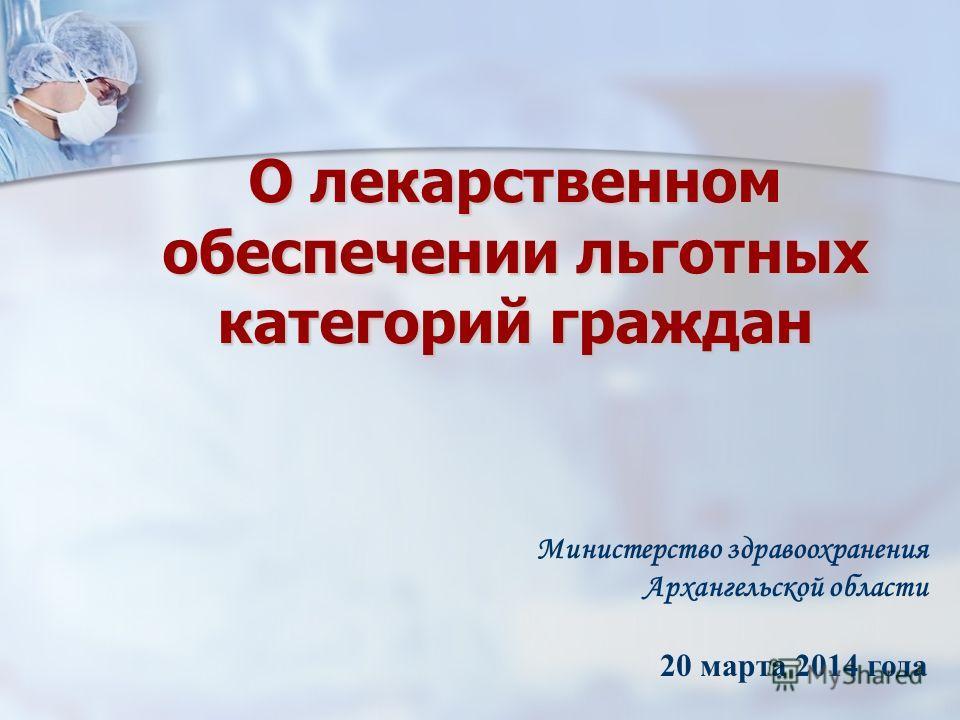 О лекарственном обеспечении льготных категорий граждан Министерство здравоохранения Архангельской области 20 марта 2014 года
