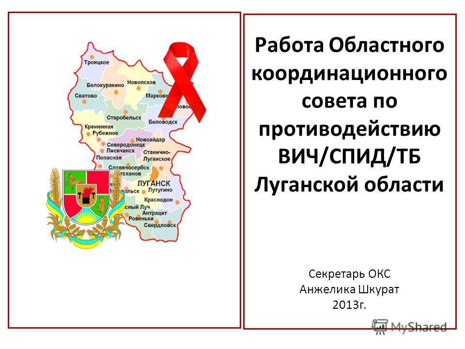 Работа Областного координационного совета по противодействию ВИЧ/СПИД/ТБ Луганской области Секретарь ОКС Анжелика Шкурат 2013 г.