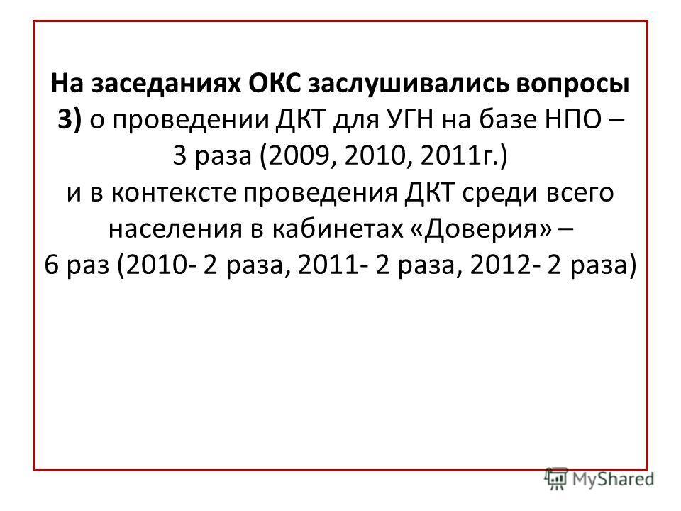 На заседаниях ОКС заслушивались вопросы 3) о проведении ДКТ для УГН на базе НПО – 3 раза (2009, 2010, 2011 г.) и в контексте проведения ДКТ среди всего населения в кабинетах «Доверия» – 6 раз (2010- 2 раза, 2011- 2 раза, 2012- 2 раза)