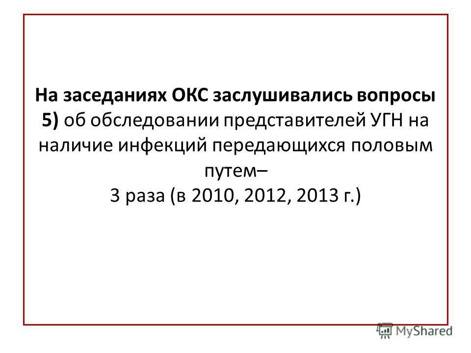 На заседаниях ОКС заслушивались вопросы 5) об обследовании представителей УГН на наличие инфекций передающихся половым путем– 3 раза (в 2010, 2012, 2013 г.)