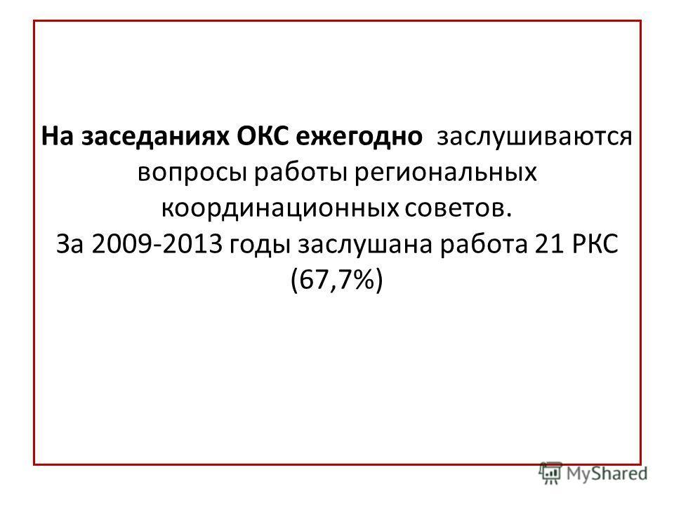 На заседаниях ОКС ежегодно заслушиваются вопросы работы региональных координационных советов. За 2009-2013 годы заслушана работа 21 РКС (67,7%)