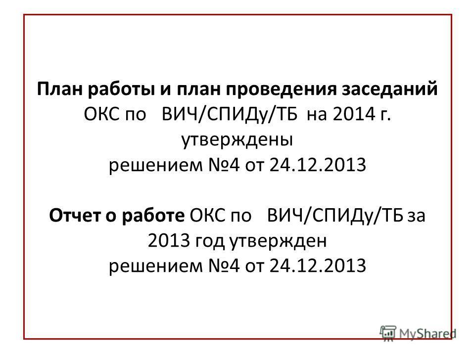 План работы и план проведения заседаний ОКС по ВИЧ/СПИДу/ТБ на 2014 г. утверждены решением 4 от 24.12.2013 Отчет о работе ОКС по ВИЧ/СПИДу/ТБ за 2013 год утвержден решением 4 от 24.12.2013