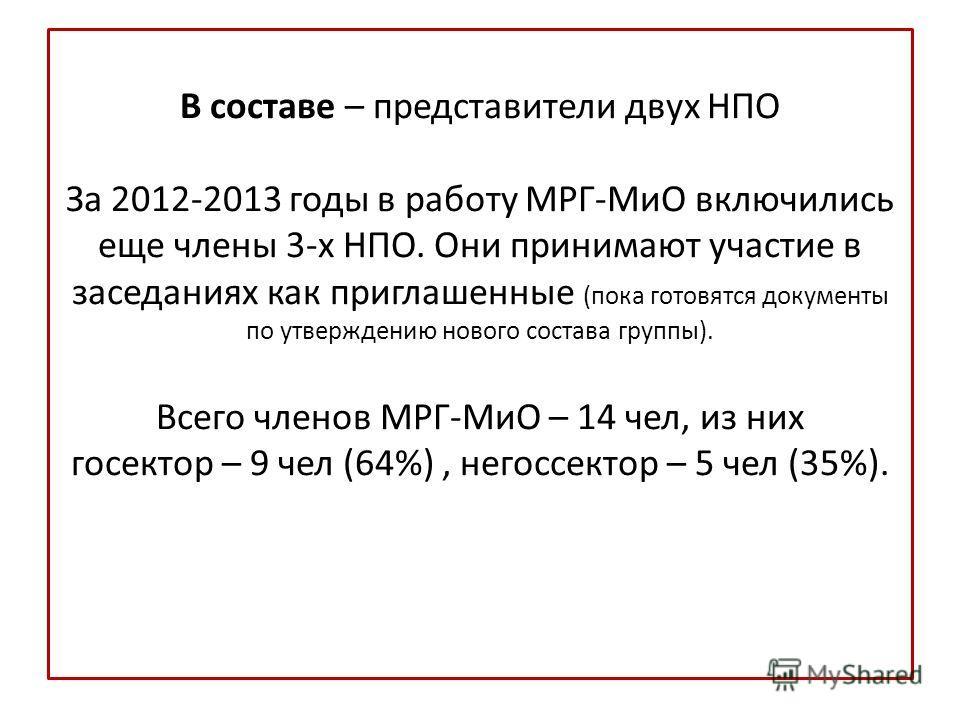 В составе – представители двух НПО За 2012-2013 годы в работу МРГ-МиО включились еще члены 3-х НПО. Они принимают участие в заседаниях как приглашенные (пока готовятся документы по утверждению нового состава группы). Всего членов МРГ-МиО – 14 чел, из