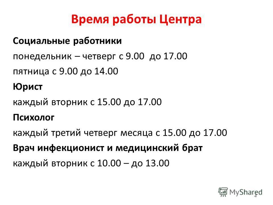 Время работы Центра Социальные работники понедельник – четверг с 9.00 до 17.00 пятница с 9.00 до 14.00 Юрист каждый вторник с 15.00 до 17.00 Психолог каждый третий четверг месяца с 15.00 до 17.00 Врач инфекционист и медицинский брат каждый вторник с