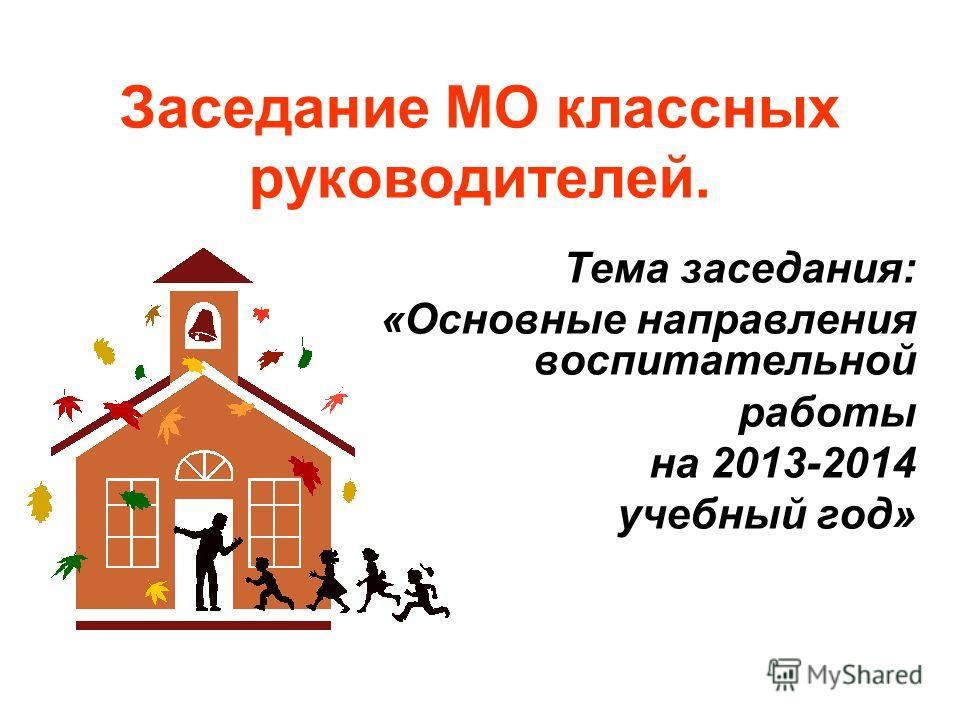 Заседание МО классных руководителей. Тема заседания: «Основные направления воспитательной работы на 2013-2014 учебный год»
