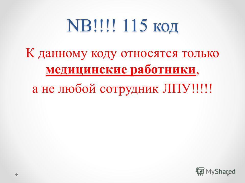 NB!!!! 115 код К данному коду относятся только медицинские работники, а не любой сотрудник ЛПУ!!!!!
