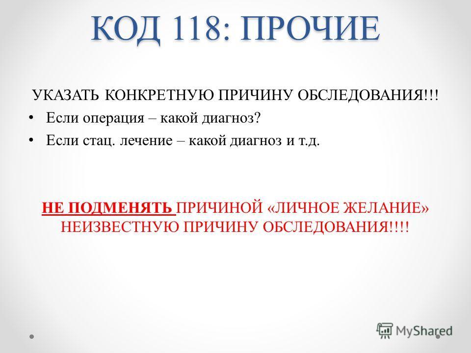 КОД 118: ПРОЧИЕ УКАЗАТЬ КОНКРЕТНУЮ ПРИЧИНУ ОБСЛЕДОВАНИЯ!!! Если операция – какой диагноз? Если стац. лечение – какой диагноз и т.д. НЕ ПОДМЕНЯТЬ ПРИЧИНОЙ «ЛИЧНОЕ ЖЕЛАНИЕ» НЕИЗВЕСТНУЮ ПРИЧИНУ ОБСЛЕДОВАНИЯ!!!!