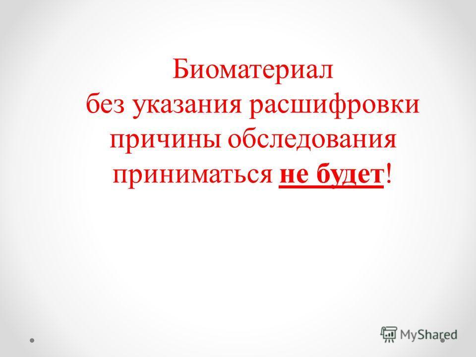 Биоматериал без указания расшифровки причины обследования приниматься не будет!