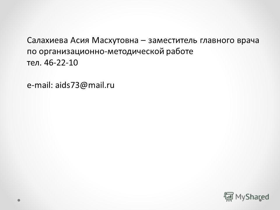 Салахиева Асия Масхутовна – заместитель главного врача по организационно-методической работе тел. 46-22-10 e-mail: aids73@mail.ru