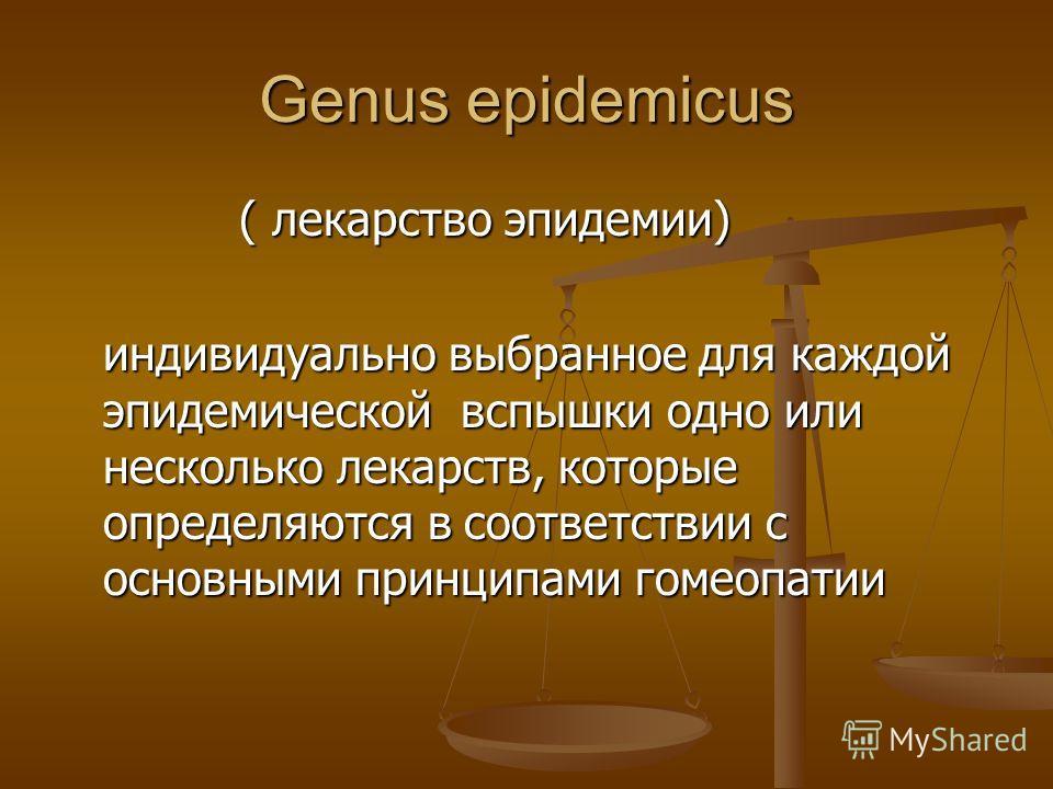 Genus epidemicus ( лекарство эпидемии) ( лекарство эпидемии) индивидуально выбранное для каждой эпидемической вспышки одно или несколько лекарств, которые определяются в соответствии с основными принципами гомеопатии