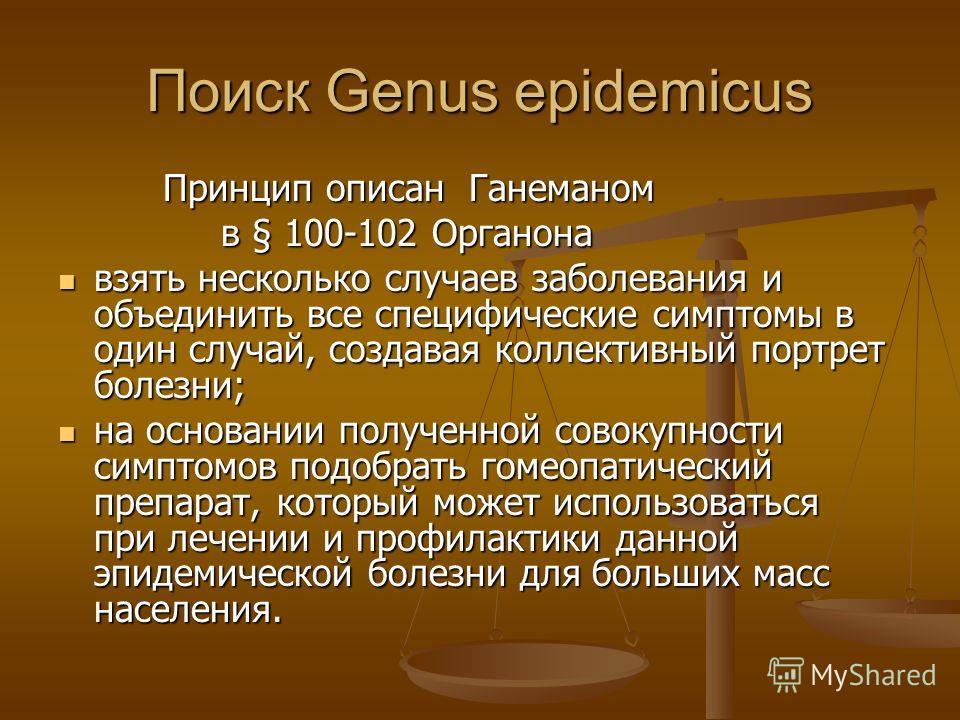 Поиск Genus epidemicus Принцип описан Ганеманом Принцип описан Ганеманом в § 100-102 Органона в § 100-102 Органона взять несколько случаев заболевания и объединить все специфические симптомы в один случай, создавая коллективный портрет болезни; взять
