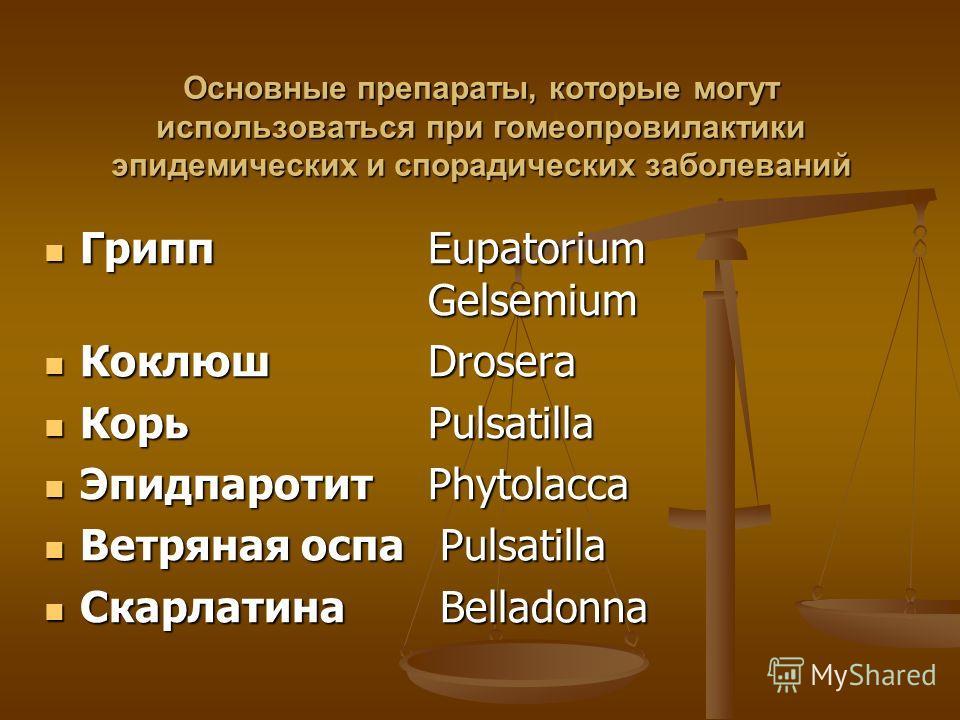 Основные препараты, которые могут использоваться при гомеопровилактики эпидемических и спорадических заболеваний Грипп Eupatorium Gelsemium Грипп Eupatorium Gelsemium Коклюш Drosera Коклюш Drosera Корь Pulsatilla Корь Pulsatilla ЭпидпаротитPhytolacca