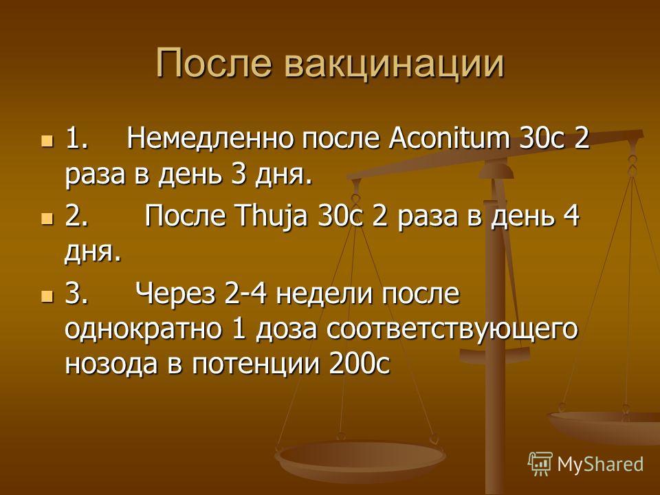 После вакцинации 1. Немедленно после Aconitum 30c 2 раза в день 3 дня. 1. Немедленно после Aconitum 30c 2 раза в день 3 дня. 2. После Thuja 30c 2 раза в день 4 дня. 2. После Thuja 30c 2 раза в день 4 дня. 3. Через 2-4 недели после однократно 1 доза с
