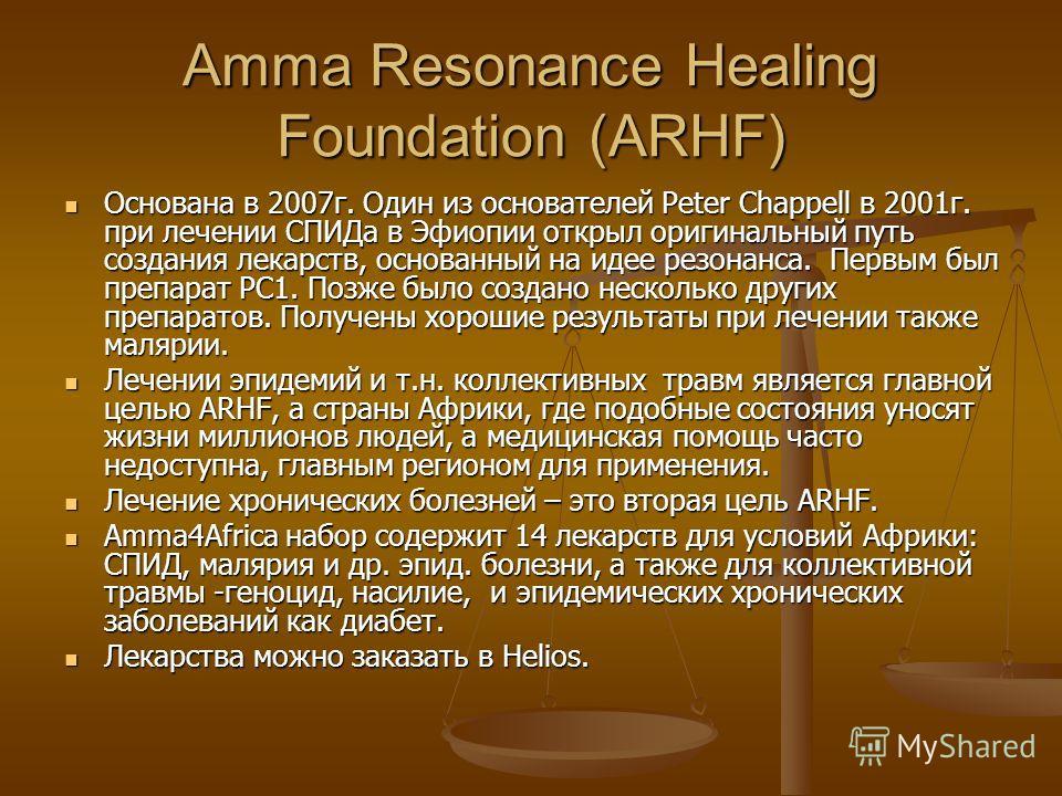 Amma Resonance Healing Foundation (ARHF) Основана в 2007 г. Один из основателей Peter Chappell в 2001 г. при лечении СПИДа в Эфиопии открыл оригинальный путь создания лекарств, основанный на идее резонанса. Первым был препарат РС1. Позже было создано