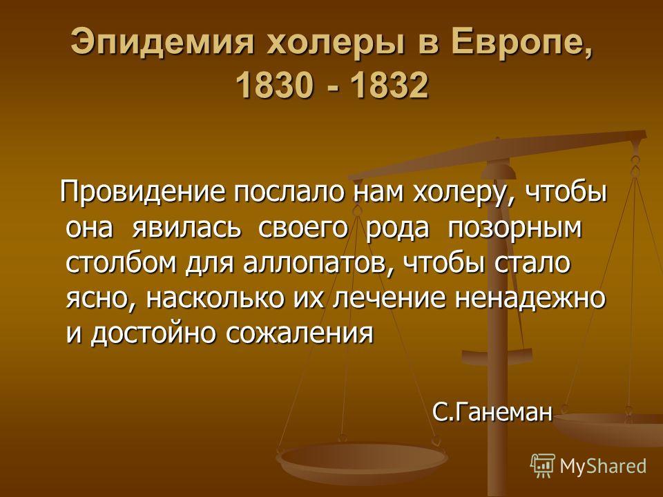 Эпидемия холеры в Европе, 1830 - 1832 Провидение послало нам холеру, чтобы она явилась своего рода позорным столбом для аллопатов, чтобы стало ясно, насколько их лечение ненадежно и достойно сожаления Провидение послало нам холеру, чтобы она явилась