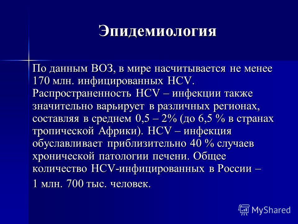 Эпидемиология По данным ВОЗ, в мире насчитывается не менее 170 млн. инфицированных HCV. Распространенность HCV – инфекции также значительно варьирует в различных регионах, составляя в среднем 0,5 – 2% (до 6,5 % в странах тропической Африки). HCV – ин