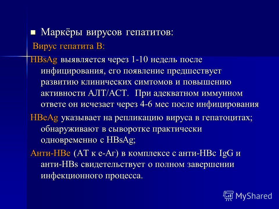 Маркёры вирусов гепатитов: Маркёры вирусов гепатитов: Вирус гепатита В: Вирус гепатита В: HBsAg выявляется через 1-10 недель после инфицирования, его появление предшествует развитию клинических симтомов и повышению активности АЛТ/АСТ. При адекватном
