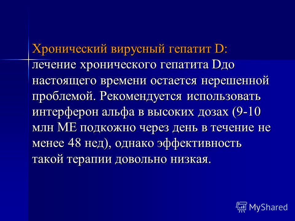 Хронический вирусный гепатит D: лечение хронического гепатита Dдо настоящего времени остается нерешенной проблемой. Рекомендуется использовать интерферон альфа в высоких дозах (9-10 млн МЕ подкожно через день в течение не менее 48 нед), однако эффект