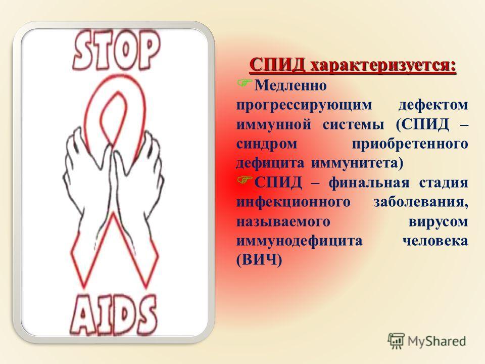 СПИД характеризуется: FМFМедленно прогрессирующим д ефектом иммунной с истемы ( СПИД – синдром п риобретенного дефицита и ммунитета ) FСFСПИД – ф инальная с тадия инфекционного з аболевания, называемого в ирусом иммунодефицита ч еловека ( ВИЧ )